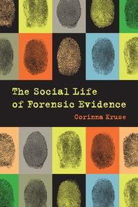 The Social Life of Forensic Evidence by Corinna Kruse