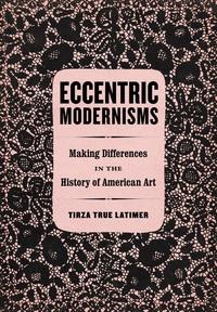 Eccentric Modernisms by Tirza True Latimer
