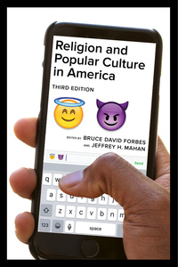 Religion and Popular Culture in America, Third Edition by Bruce David Forbes, Jeffrey H. Mahan
