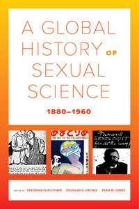 A Global History of Sexual Science, 1880–1960 Edited by Veronika Fuechtner, Douglas E. Haynes, Ryan M. Jones