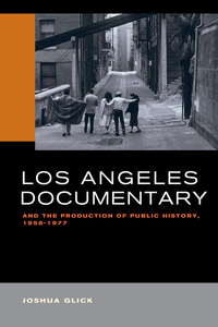 Los Angeles Documentary and the Production of Public History, 1958-1977 by Joshua Glick