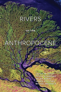 Rivers of the Anthropocene by Jason M. Kelly, Philip Scarpino, Helen Berry