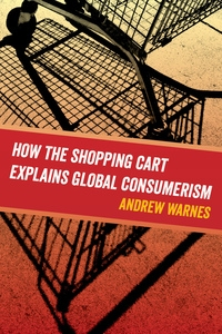 How the Shopping Cart Explains Global Consumerism by Andrew Warnes
