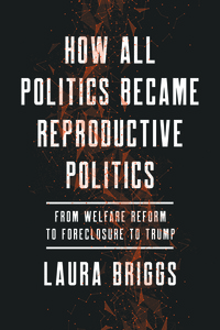 How All Politics Became Reproductive Politics by Laura Briggs