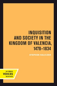 Inquisition and Society in the Kingdom of Valencia, 1478-1834 by Stephen Haliczer