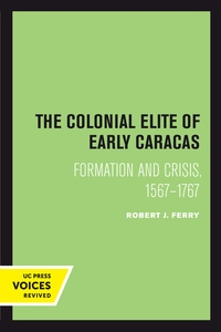 The Colonial Elite of Early Caracas by Robert J. Ferry