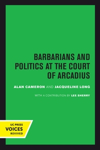 Barbarians and Politics at the Court of Arcadius by Alan Cameron, Jacqueline Long