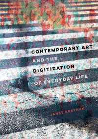Contemporary Art and the Digitization of Everyday Life by Janet Kraynak