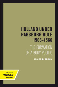 Holland Under Habsburg Rule, 1506-1566 by James D. Tracy