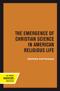 The Emergence of Christian Science in American Religious Life by Stephen Gottschalk