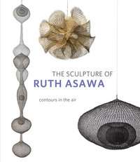 The Sculpture of Ruth Asawa, Second Edition by Timothy Anglin Burgard, Daniell Cornell