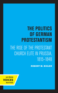 The Politics of German Protestantism by Robert M. Bigler