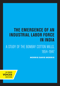 The Emergence of an Industrial Labor Force in India by David Morris Morris
