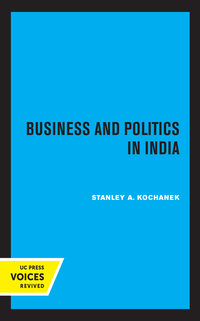 Business and Politics in India by Stanley A. Kochanek