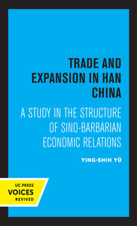 Trade and Expansion in Han China by Ying-Shih Yu