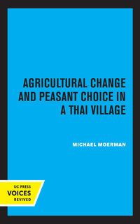 Agricultural Change and Peasant Choice in a Thai Village by Michael Moerman