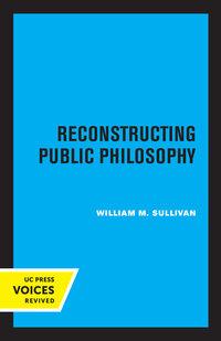 Reconstructing Public Philosophy by William M. Sullivan