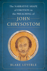 The Narrative Shape of Emotion in the Preaching of John Chrysostom by Blake Leyerle
