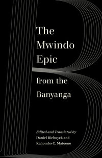 The Mwindo Epic from the Banyanga by Daniel Biebuyck, Kahombo C. Mateene