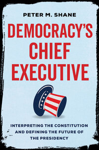 Democracy's Chief Executive by Peter M Shane