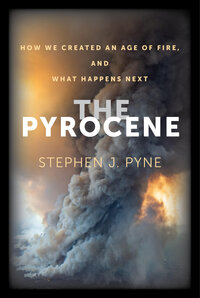 The Pyrocene by Stephen J. Pyne