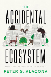 The Accidental Ecosystem by Peter S. Alagona