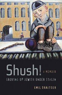 Shush! Growing Up Jewish under Stalin by Emil Draitser