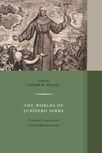 The Worlds of Junipero Serra by Steven W. Hackel
