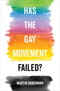Has the Gay Movement Failed? by Martin Duberman
