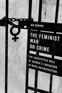 The Feminist War on Crime by Aya Gruber