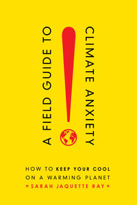 A Field Guide to Climate Anxiety by Sarah Jaquette Ray