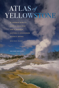 Atlas of Yellowstone by W. Andrew Marcus, James E. Meacham, Ann W. Rodman, Alethea Y. Steingisser