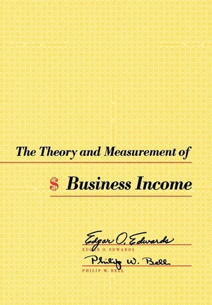 The Theory and Measurement of Business Income by Edgar O. Edwards, Philip W. Bell