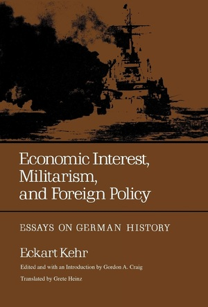 Economic Interest, Militarism, and Foreign Policy by Eckart Kehr, Gordon A. Craig