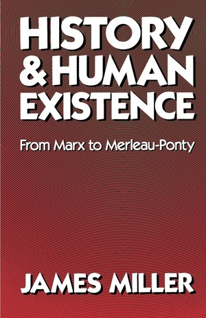 History and Human Existence—From Marx to Merleau-Ponty by James Miller