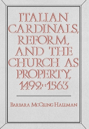 Italian Cardinals, Reform, and the Church as Property, 1492-1563 by Barbara Mcclung Hallman