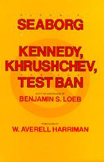 Kennedy, Khrushchev and the Test Ban by Glenn T. Seaborg