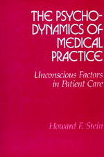 The Psychodynamics of Medical Practice by Howard F. Stein
