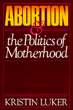 Abortion and the Politics of Motherhood by Kristin Luker