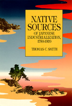 Native Sources of Japanese Industrialization, 1750-1920 by Thomas C. Smith