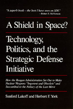 A Shield in Space? Technology, Politics, and the Strategic Defense Initiative by Sanford Lakoff, Herbert F. York