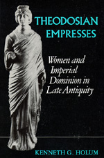 Theodosian Empresses by Kenneth G. Holum