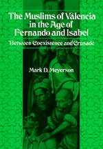 The Muslims of Valencia in the Age of Fernando and Isabel by Mark D. Meyerson