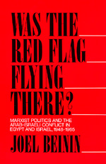 Was the Red Flag Flying There? Marxist Politics and the Arab-Israeli Conflict in Eqypt and Israel 1948-1965 by Joel Beinin