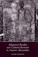 Allegorical Readers and Cultural Revision in Ancient Alexandria by David Dawson