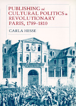 Publishing and Cultural Politics in Revolutionary Paris, 1789-1810 by Carla Hesse