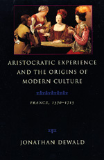 Aristocratic Experience and the Origins of Modern Culture by Jonathan Dewald