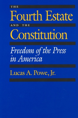 The Fourth Estate and the Constitution by Lucas A. Powe
