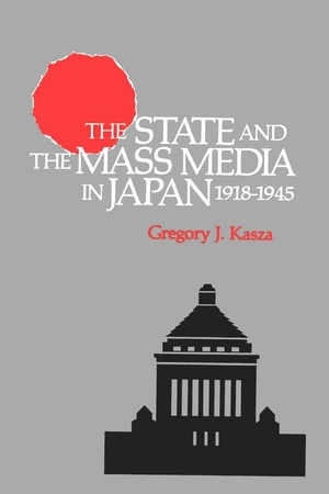 The State and the Mass Media in Japan, 1918-1945 by Gregory J. Kasza