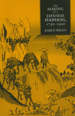 The Making of a Japanese Periphery, 1750-1920 by Kären Wigen
